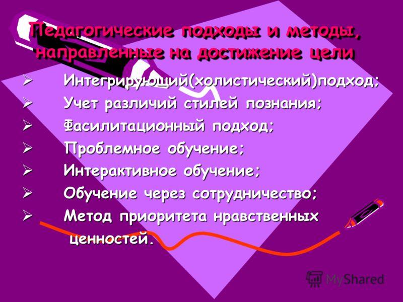 Педагогические подходы и методы, направленные на достижение цели Интегрирующий(холистический)подход; Интегрирующий(холистический)подход; Учет различий стилей познания; Учет различий стилей познания; Фасилитационный подход; Фасилитационный подход; Про