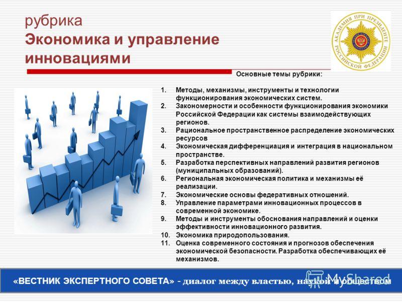 рубрика Экономика и управление инновациями Основные темы рубрики: 1.Методы, механизмы, инструменты и технологии функционирования экономических систем. 2.Закономерности и особенности функционирования экономики Российской Федерации как системы взаимоде