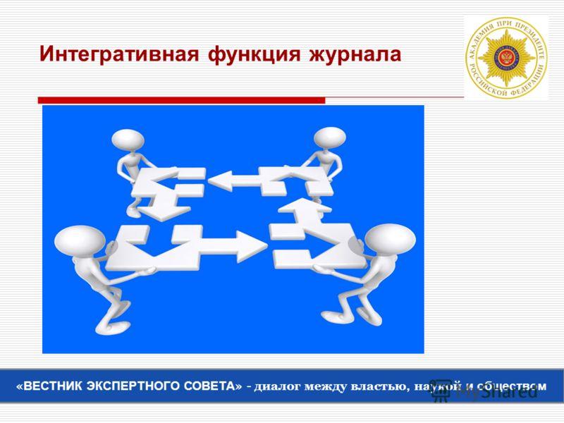 Интегративная функция журнала « ВЕСТНИК ЭКСПЕРТНОГО СОВЕТА » - диалог между властью, наукой и обществом