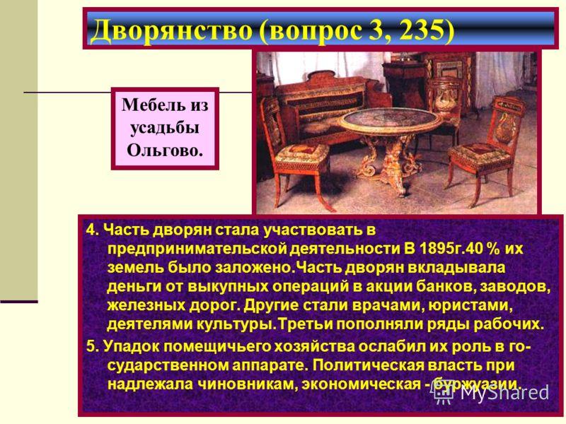 Дворянство (вопрос 3, 235) Мебель из усадьбы Ольгово. 4. Часть дворян стала участвовать в предпринимательской деятельности В 1895г.40 % их земель было заложено.Часть дворян вкладывала деньги от выкупных операций в акции банков, заводов, железных доро