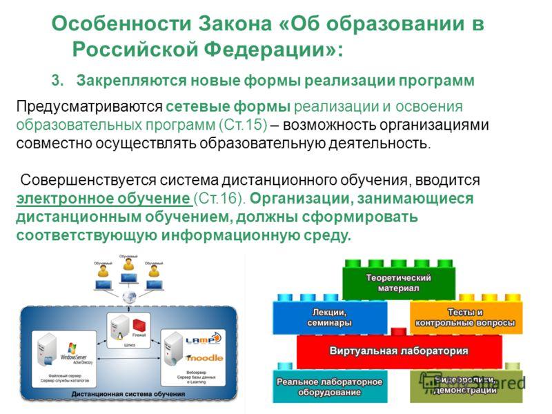 Особенности Закона «Об образовании в Российской Федерации»: 3. Закрепляются новые формы реализации программ Предусматриваются сетевые формы реализации и освоения образовательных программ (Ст.15) – возможность организациями совместно осуществлять обра