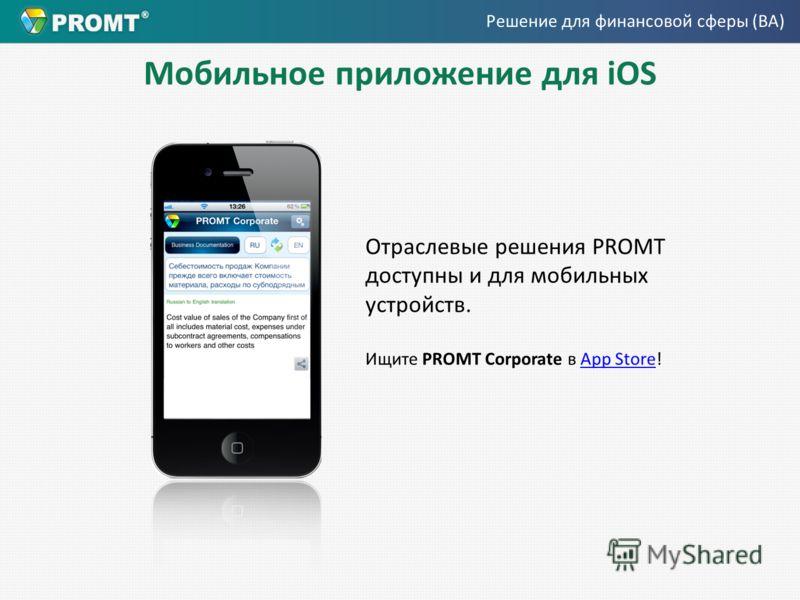 Мобильное приложение для iOS Отраслевые решения PROMT доступны и для мобильных устройств. Ищите PROMT Corporate в App Store!App Store Решение для финансовой сферы (BA)