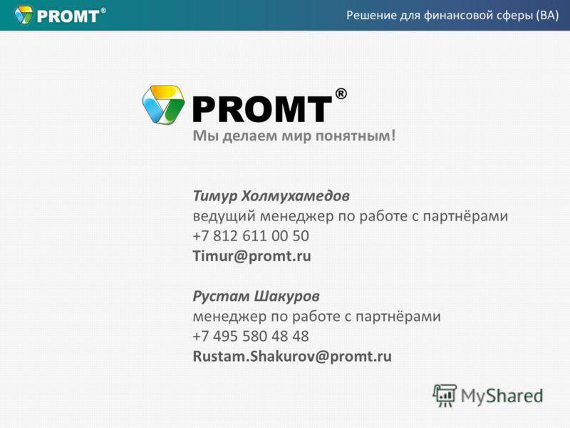 Мы делаем мир понятным! Тимур Холмухамедов ведущий менеджер по работе с партнёрами +7 812 611 00 50 Timur@promt.ru Рустам Шакуров менеджер по работе с партнёрами +7 495 580 48 48 Rustam.Shakurov@promt.ru