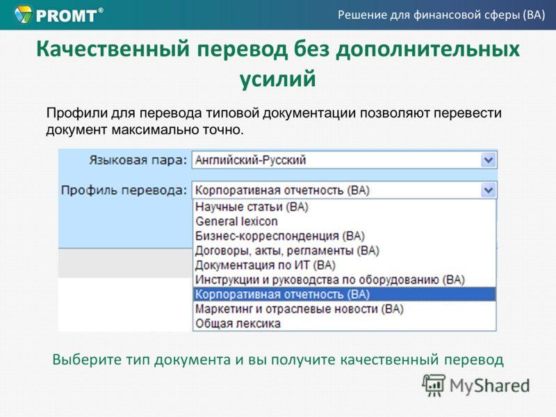 Качественный перевод без дополнительных усилий Профили для перевода типовой документации позволяют перевести документ максимально точно. Выберите тип документа и вы получите качественный перевод Решение для финансовой сферы (BA)