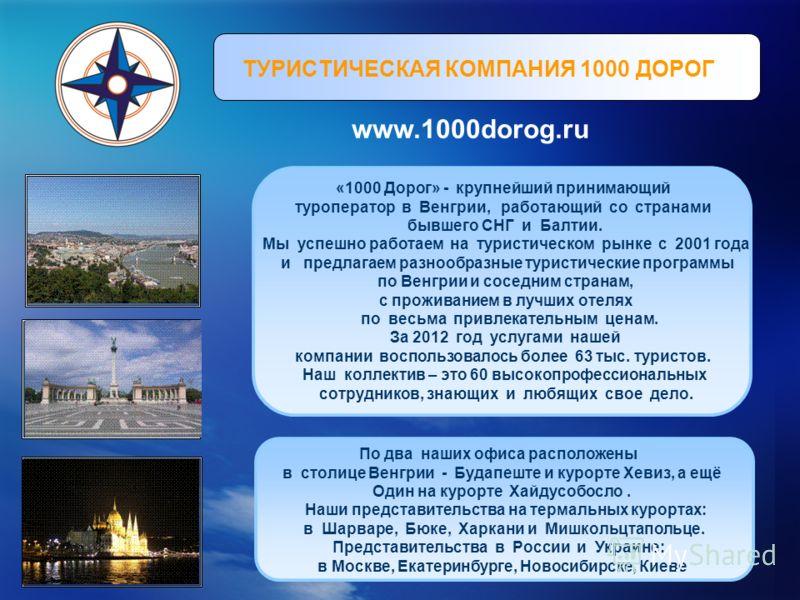 ТУРИСТИЧЕСКАЯ КОМПАНИЯ 1000 ДОРОГ www.1000dorog.ru «1000 Дорог» - крупнейший принимающий туроператор в Венгрии, работающий со странами бывшего СНГ и Балтии. Мы успешно работаем на туристическом рынке с 2001 года и предлагаем разнообразные туристическ