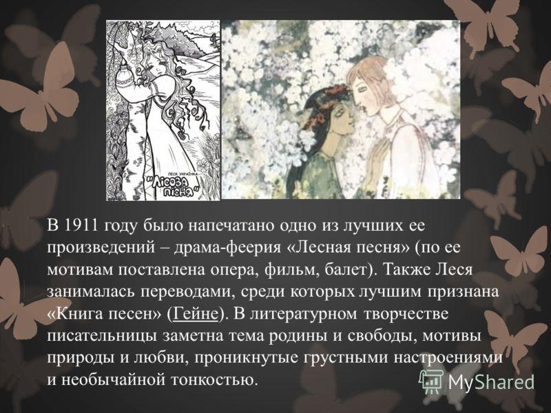 В 1911 году было напечатано одно из лучших ее произведений – драма-феерия «Лесная песня» (по ее мотивам поставлена опера, фильм, балет). Также Леся занималась переводами, среди которых лучшим признана «Книга песен» (Гейне). В литературном творчестве