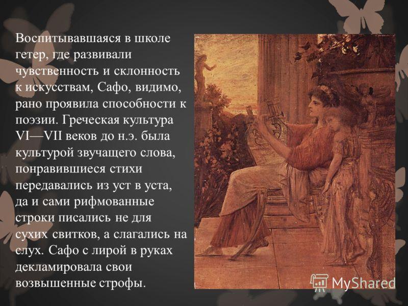 Воспитывавшаяся в школе гетер, где развивали чувственность и склонность к искусствам, Сафо, видимо, рано проявила способности к поэзии. Греческая культура VIVII веков до н.э. была культурой звучащего слова, понравившиеся стихи передавались из уст в у