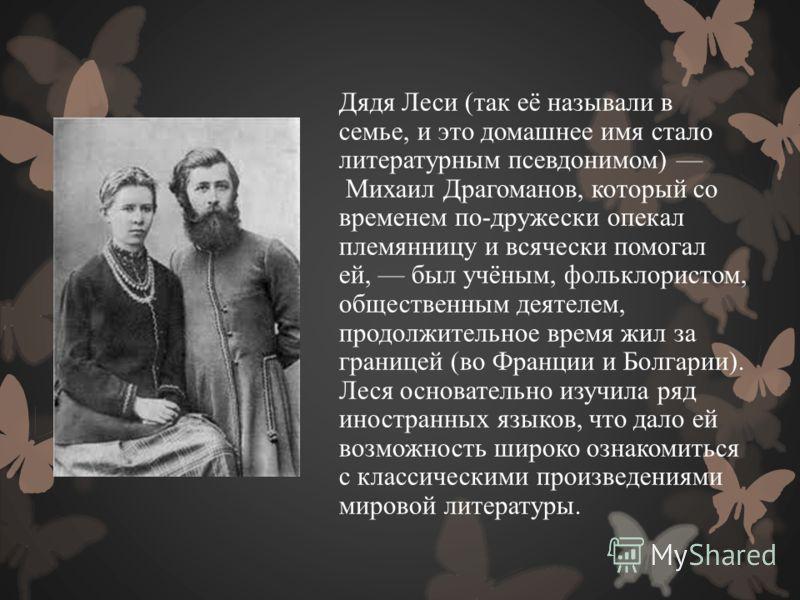 Дядя Леси (так её называли в семье, и это домашнее имя стало литературным псевдонимом) Михаил Драгоманов, который со временем по-дружески опекал племянницу и всячески помогал ей, был учёным, фольклористом, общественным деятелем, продолжительное время