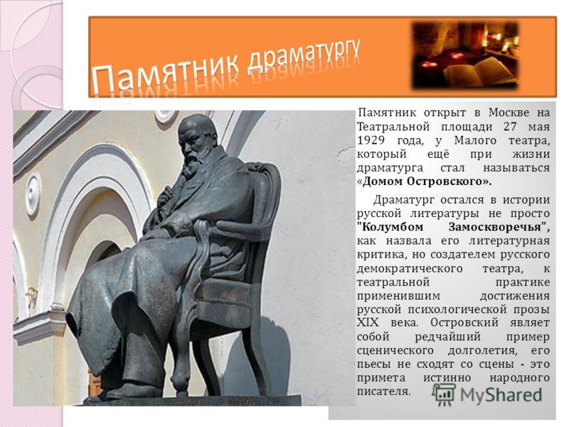 Памятник открыт в Москве на Театральной площади 27 мая 1929 года, у Малого театра, который ещё при жизни драматурга стал называться « Домом Островского». Драматург остался в истории русской литературы не просто