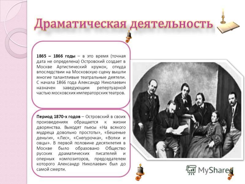 1865 – 1866 годы – в это время ( точная дата не определена ) Островский создает в Москве Артистический кружок, откуда впоследствии на Московскую сцену вышли многие талантливые театральные деятели. С начала 1866 года Александр Николаевич назначен заве