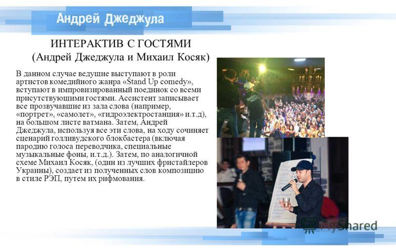 ИНТЕРАКТИВ С ГОСТЯМИ (Андрей Джеджула и Михаил Косяк) В данном случае ведущие выступают в роли артистов комедийного жанра «Stand Up comedy», вступают в импровизированный поединок со всеми присутствующими гостями. Ассистент записывает все прозвучавшие