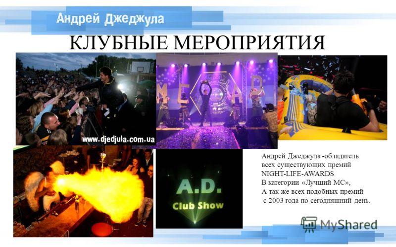 КЛУБНЫЕ МЕРОПРИЯТИЯ Андрей Джеджула -обладатель всех существующих премий NIGHT-LIFE-AWARDS В категории «Лучший МС», А так же всех подобных премий с 2003 года по сегодняшний день.