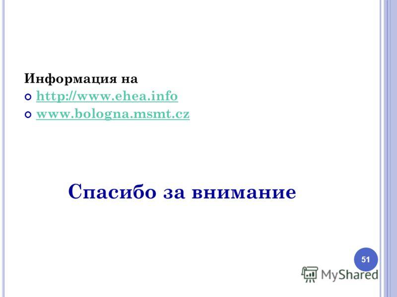 Информация на http://www.ehea.info www.bologna.msmt.cz Спасибо за внимание 51