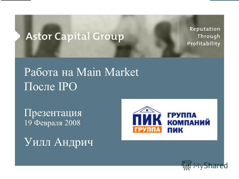 ©2008 Astor Capital Group. All rights reserved 1 Работа на Main Market После IPO Презентация 19 Февраля 2008 Уилл Андрич