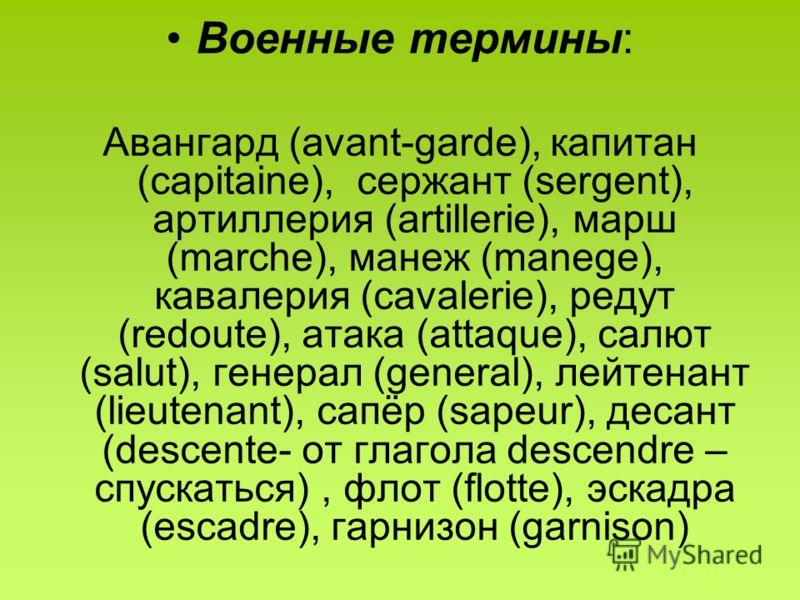 Военные термины: Авангард (avant-garde), капитан (capitaine), сержант (sergent), артиллерия (artillerie), марш (marche), манеж (manege), кавалерия (cavalerie), редут (redoute), атака (attaque), салют (salut), генерал (general), лейтенант (lieutenant)