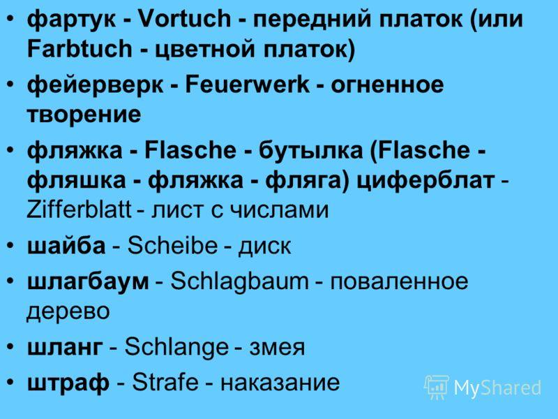 фартук - Vortuch - передний платок (или Farbtuch - цветной платок) фейерверк - Feuerwerk - огненное творение фляжка - Flasche - бутылка (Flasche - фляшка - фляжка - фляга) циферблат - Zifferblatt - лист с числами шайба - Scheibe - диск шлагбаум - Sch