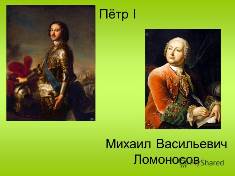 Пётр I Михаил Васильевич Ломоносов