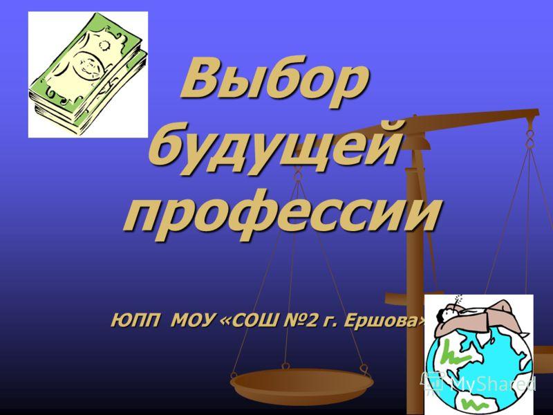 Выбор будущей профессии ЮПП МОУ «СОШ 2 г. Ершова»