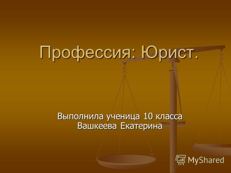 Профессия: Юрист. Выполнила ученица 10 класса Вашкеева Екатерина