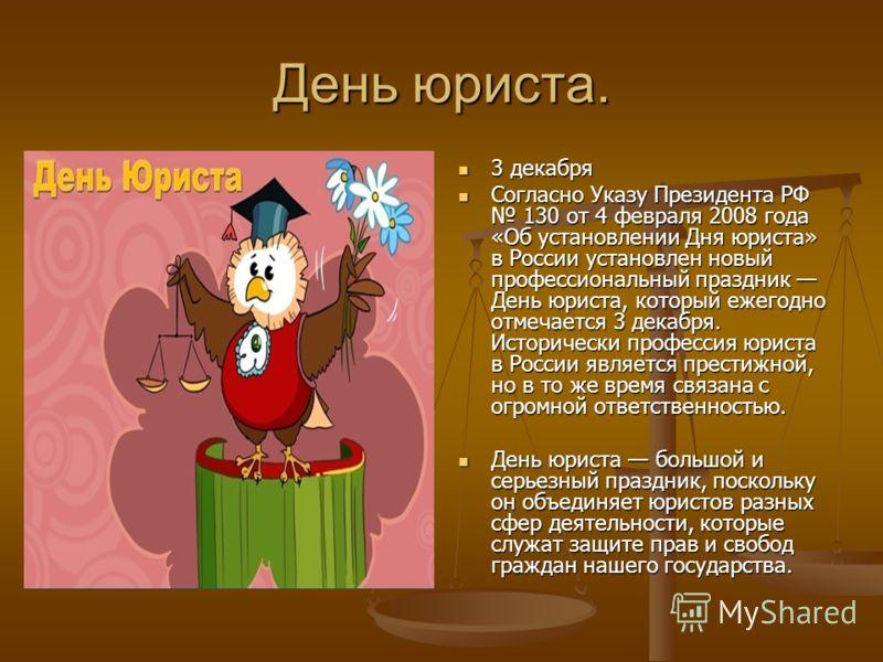 День юриста. 3 декабря Согласно Указу Президента РФ 130 от 4 февраля 2008 года «Об установлении Дня юриста» в России установлен новый профессиональный праздник День юриста, который ежегодно отмечается 3 декабря. Исторически профессия юриста в России