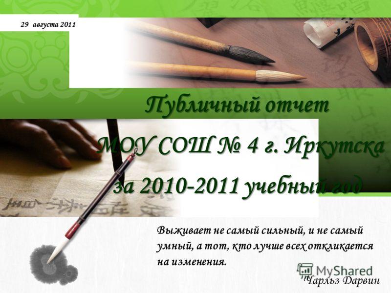 L/O/G/O Публичный отчет МОУ СОШ 4 г. Иркутска за 2010-2011 учебный год Выживает не самый сильный, и не самый умный, а тот, кто лучше всех откликается на изменения. Чарльз Дарвин 29 августа 2011