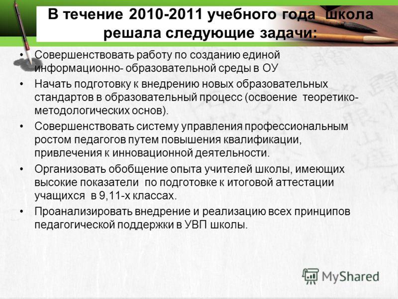 В течение 2010-2011 учебного года школа решала следующие задачи: Совершенствовать работу по созданию единой информационно- образовательной среды в ОУ Начать подготовку к внедрению новых образовательных стандартов в образовательный процесс (освоение т