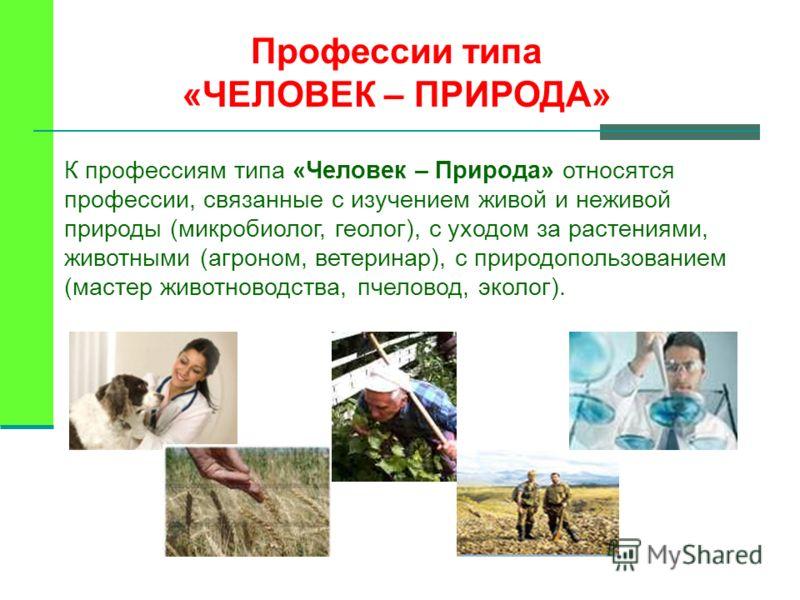 К профессиям типа «Человек – Природа» относятся профессии, связанные с изучением живой и неживой природы (микробиолог, геолог), с уходом за растениями, животными (агроном, ветеринар), с природопользованием (мастер животноводства, пчеловод, эколог). П