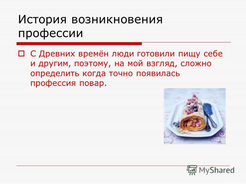 История возникновения профессии С Древних времён люди готовили пищу себе и другим, поэтому, на мой взгляд, сложно определить когда точно появилась профессия повар.