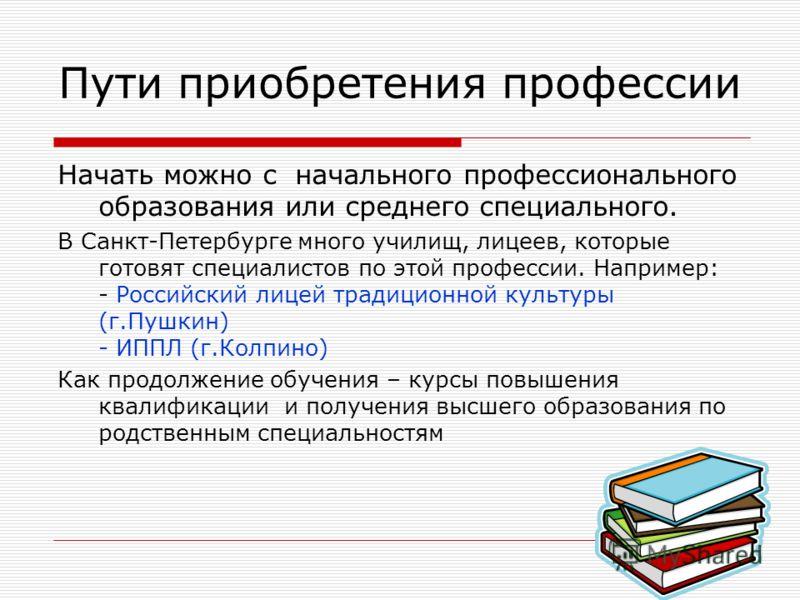 Начать можно с начального профессионального образования или среднего специального. В Санкт-Петербурге много училищ, лицеев, которые готовят специалистов по этой профессии. Например: - Российский лицей традиционной культуры (г.Пушкин) - ИППЛ (г.Колпин