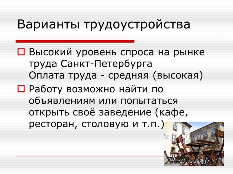 Варианты трудоустройства Высокий уровень спроса на рынке труда Санкт-Петербурга Оплата труда - средняя (высокая) Работу возможно найти по объявлениям или попытаться открыть своё заведение (кафе, ресторан, столовую и т.п.).
