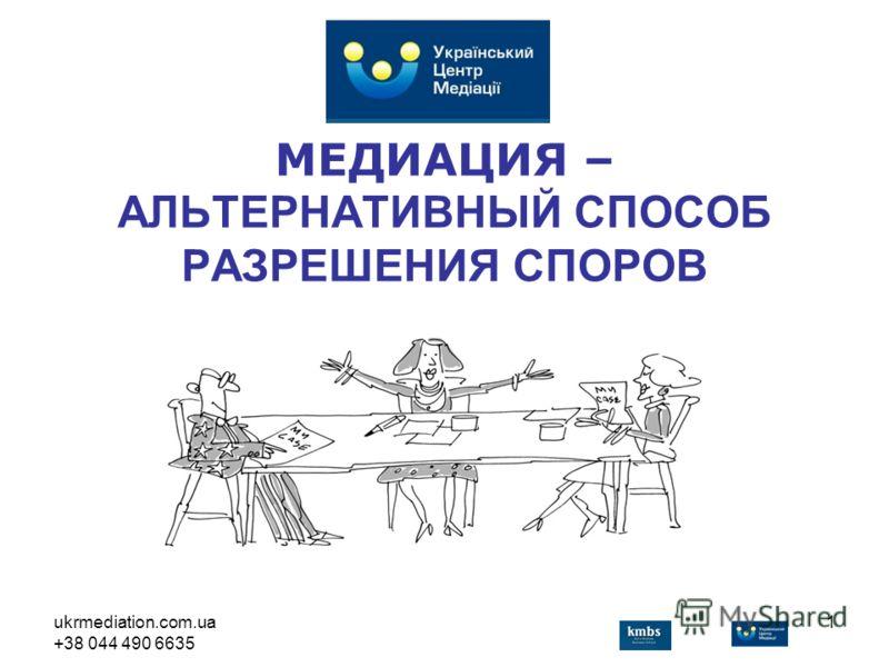 ukrmediation.com.ua +38 044 490 6635 1 МЕДИАЦИЯ – АЛЬТЕРНАТИВНЫЙ СПОСОБ РАЗРЕШЕНИЯ СПОРОВ