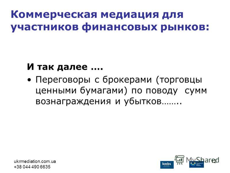 ukrmediation.com.ua +38 044 490 6635 12 И так далее …. Переговоры с брокерами (торговцы ценными бумагами) по поводу сумм вознаграждения и убытков…….. Коммерческая медиация для участников финансовых рынков: