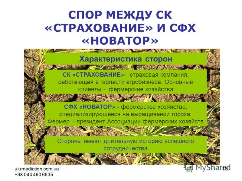 ukrmediation.com.ua +38 044 490 6635 18 СПОР МЕЖДУ СК «СТРАХОВАНИЕ» И СФХ «НОВАТОР» Характеристика сторон СК «СТРАХОВАНИЕ»- страховая компания, работающая в области агробизнеса. Основные клиенты - фермерские хозяйства СФХ «НОВАТОР» - фермерское хозяй