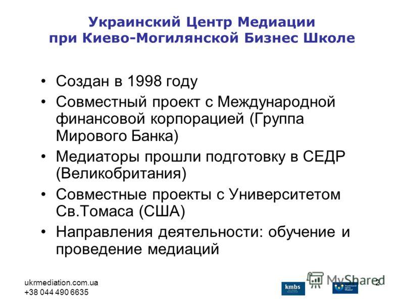 ukrmediation.com.ua +38 044 490 6635 2 Украинский Центр Медиации при Киево-Могилянской Бизнес Школе Создан в 1998 году Совместный проект с Международной финансовой корпорацией (Группа Мирового Банка) Медиаторы прошли подготовку в СЕДР (Великобритания