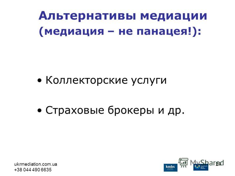 ukrmediation.com.ua +38 044 490 6635 24 Коллекторские услуги Страховые брокеры и др. Альтернативы медиации (медиация – не панацея!):