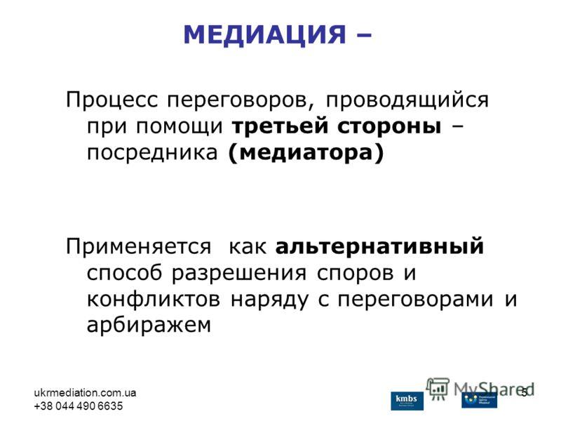 ukrmediation.com.ua +38 044 490 6635 5 Процесс переговоров, проводящийся при помощи третьей стороны – посредника (медиатора) Применяется как альтернативный способ разрешения споров и конфликтов наряду с переговорами и арбиражем МЕДИАЦИЯ –