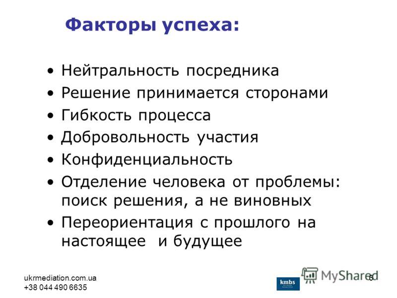 ukrmediation.com.ua +38 044 490 6635 6 Нейтральность посредника Решение принимается сторонами Гибкость процесса Добровольность участия Конфиденциальность Отделение человека от проблемы: поиск решения, а не виновных Переориентация с прошлого на настоя