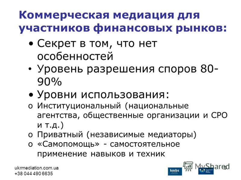 ukrmediation.com.ua +38 044 490 6635 9 Секрет в том, что нет особенностей У ровень разрешения споров 80- 90% Уровни использования: oИнституциональный (национальные агентства, общественные организации и СРО и т.д.) oПриватный (независимые медиаторы) o