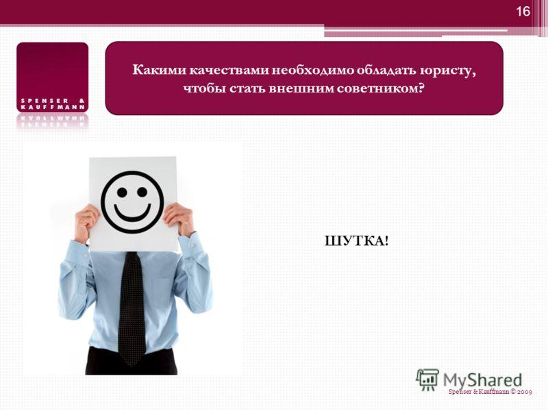 16 ШУТКА! Какими качествами необходимо обладать юристу, чтобы стать внешним советником? Spenser & Kauffmann © 2009