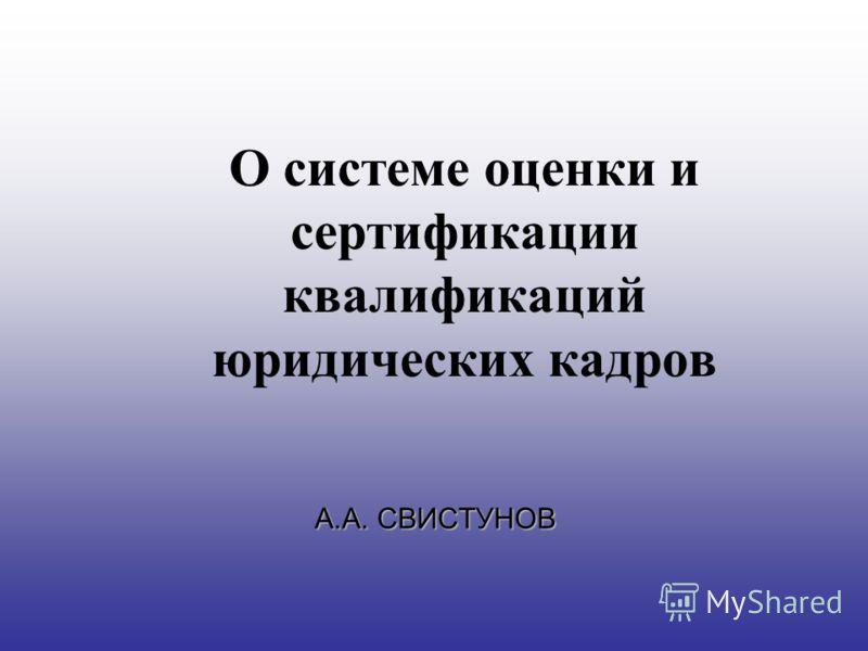 О системе оценки и сертификации квалификаций юридических кадров А.А. СВИСТУНОВ