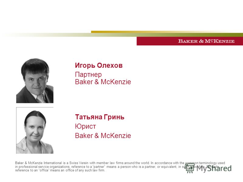 Игорь Олехов Партнер Baker & McKenzie Татьяна Гринь Юрист Baker & McKenzie Baker & McKenzie International is a Swiss Verein with member law firms around the world. In accordance with the common terminology used in professional service organizations,