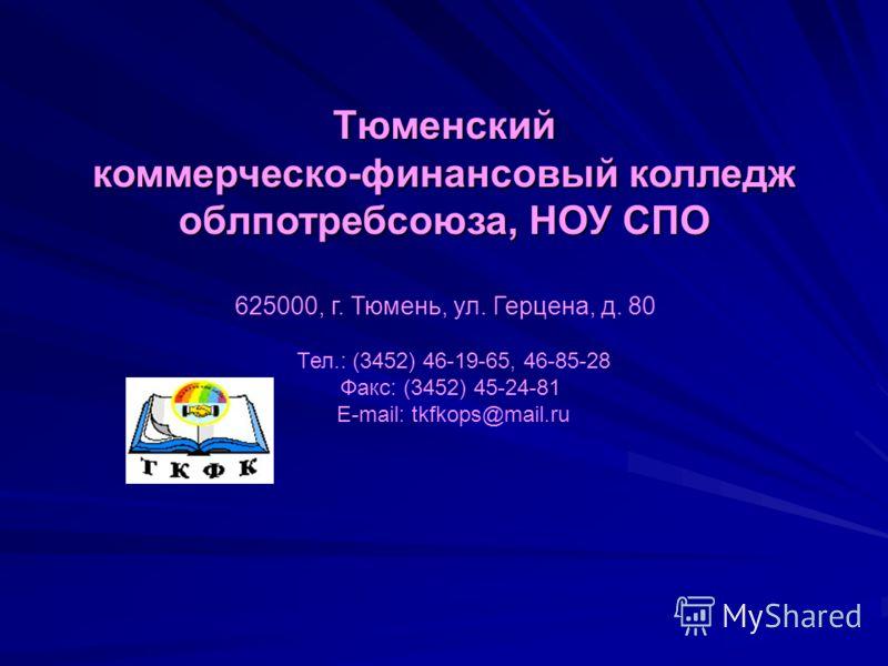 Тюменский коммерческо-финансовый колледж облпотребсоюза,НОУ СПО облпотребсоюза, НОУ СПО 625000, г. Тюмень, ул. Герцена, д. 80 Тел.: (3452) 46-19-65, 46-85-28 Факс: (3452) 45-24-81 E-mail: tkfkops@mail.ru