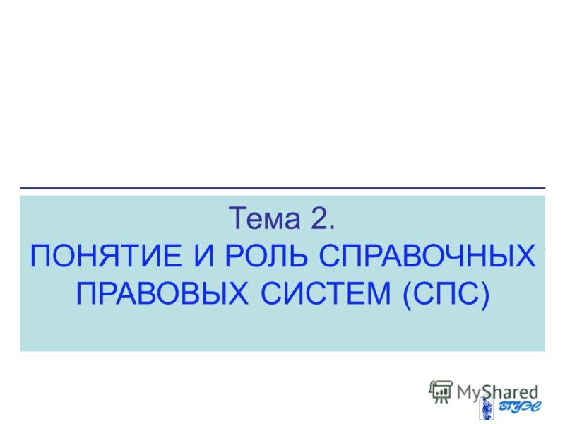 Тема 2. ПОНЯТИЕ И РОЛЬ СПРАВОЧНЫХ ПРАВОВЫХ СИСТЕМ (СПС)