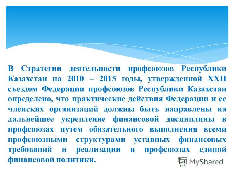 В Стратегии деятельности профсоюзов Республики Казахстан на 2010 – 2015 годы, утвержденной ХХІІ съездом Федерации профсоюзов Республики Казахстан определено, что практические действия Федерации и ее членских организаций должны быть направлены на даль