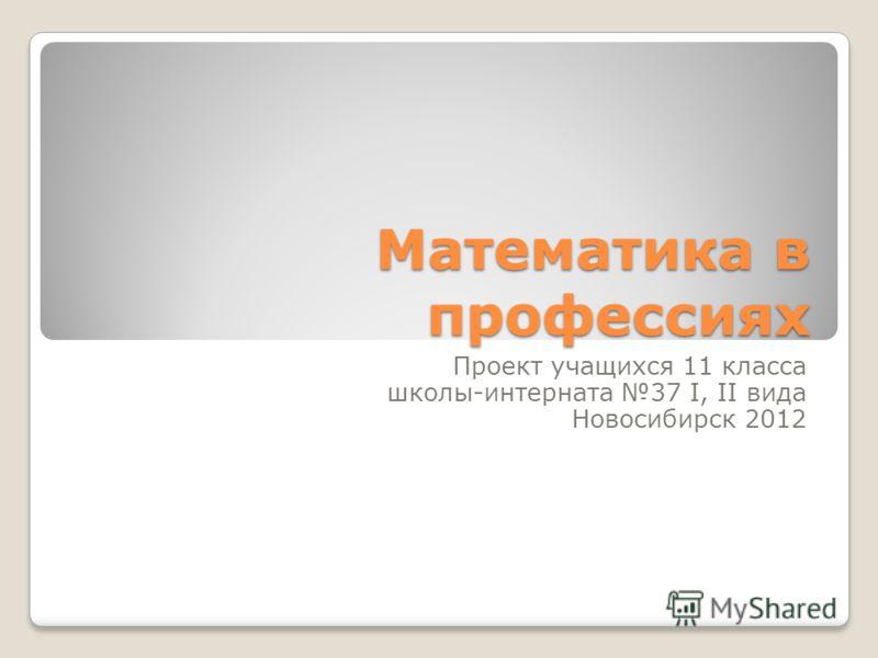 Математика в профессиях Проект учащихся 11 класса школы-интерната 37 I, II вида Новосибирск 2012