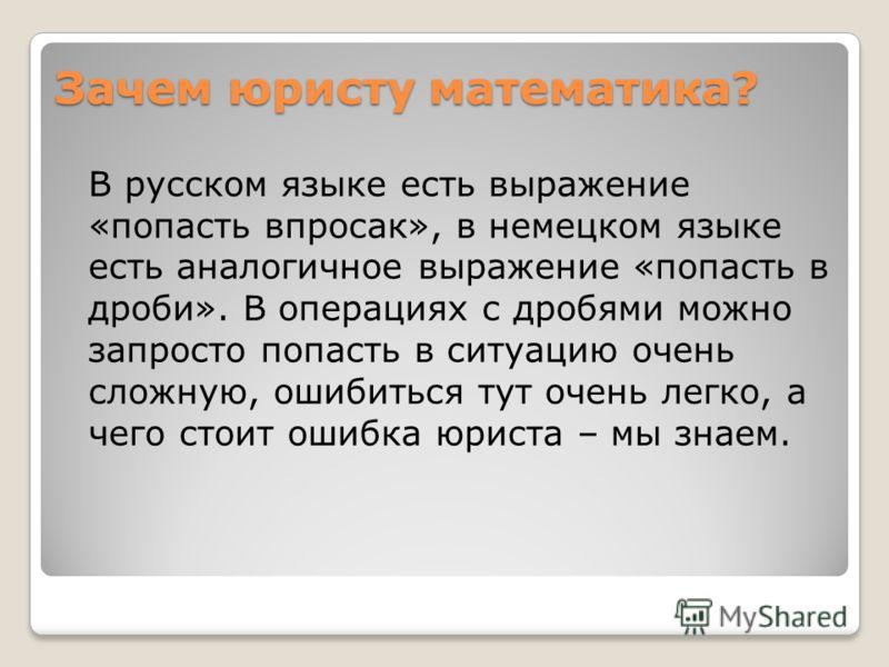 Зачем юристу математика? В русском языке есть выражение «попасть впросак», в немецком языке есть аналогичное выражение «попасть в дроби». В операциях с дробями можно запросто попасть в ситуацию очень сложную, ошибиться тут очень легко, а чего стоит о