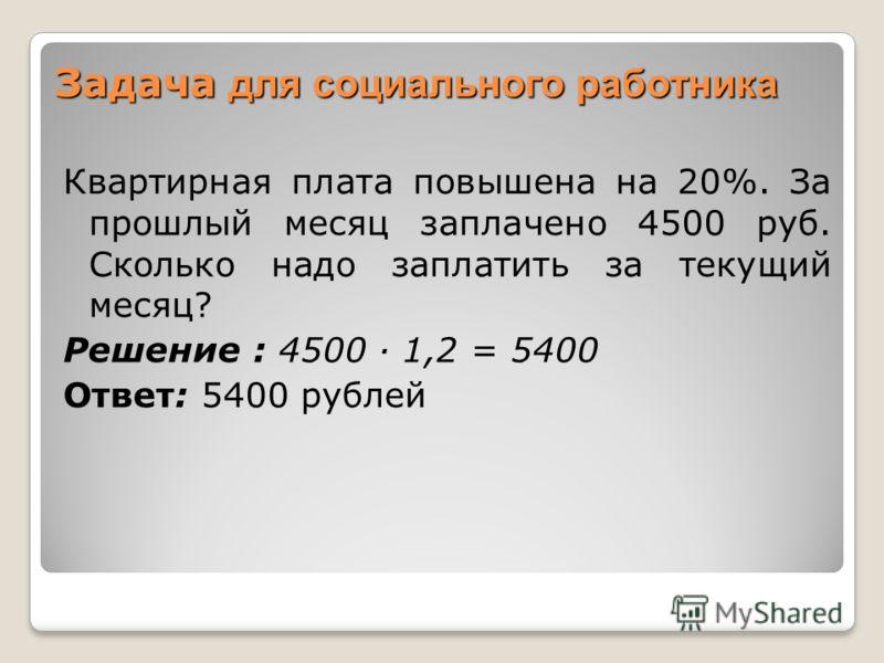 Задача для социального работника Квартирная плата повышена на 20%. За прошлый месяц заплачено 4500 руб. Сколько надо заплатить за текущий месяц? Решение : 4500 1,2 = 5400 Ответ: 5400 рублей