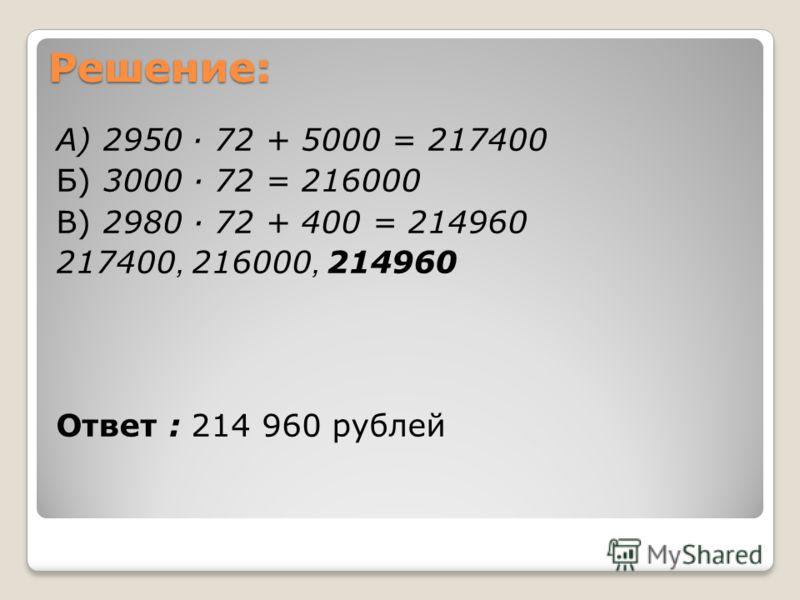 Решение: А) 2950 72 + 5000 = 217400 Б) 3000 72 = 216000 В) 2980 72 + 400 = 214960 217400, 216000, 214960 Ответ : 214 960 рублей