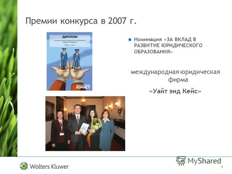 5 Премии конкурса в 2007 г. Номинация «ЗА ВКЛАД В РАЗВИТИЕ ЮРИДИЧЕСКОГО ОБРАЗОВАНИЯ» международная юридическая фирма «Уайт энд Кейс»
