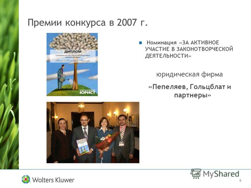 6 Премии конкурса в 2007 г. Номинация «ЗА АКТИВНОЕ УЧАСТИЕ В ЗАКОНОТВОРЧЕСКОЙ ДЕЯТЕЛЬНОСТИ» юридическая фирма «Пепеляев, Гольцблат и партнеры»